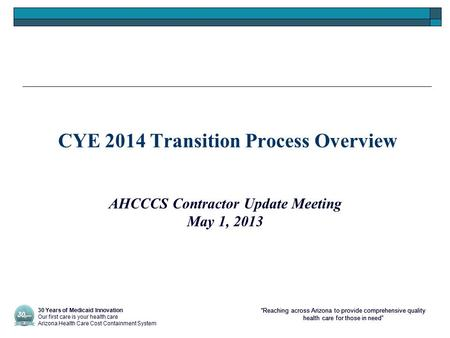 """Reaching across Arizona to provide comprehensive quality health care for those in need"" CYE 2014 Transition Process Overview AHCCCS Contractor Update."