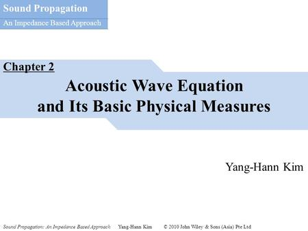 Sound Propagation: An Impedance Based Approach Yang-Hann Kim © 2010 John Wiley & Sons (Asia) Pte Ltd Sound Propagation An Impedance Based Approach Acoustic.