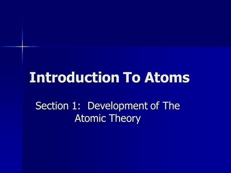 Introduction To Atoms Section 1: Development of The Atomic Theory.