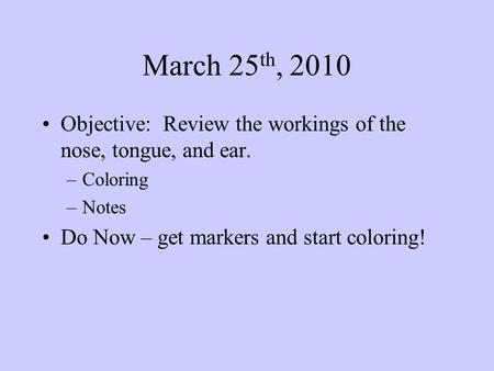 March 25 th, 2010 Objective: Review the workings of the nose, tongue, and ear. –Coloring –Notes Do Now – get markers and start coloring!