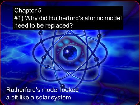 Chapter 5 #1) Why did Rutherford's atomic model need to be replaced? Rutherford's model looked a bit like a solar system.