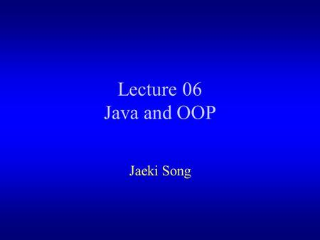 Lecture 06 Java and OOP Jaeki Song. Outlines Java and OOP –Class and Object – Inheritance – Polymorphism.
