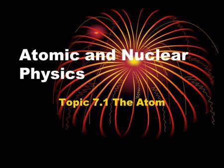 Atomic and Nuclear Physics Topic 7.1 The Atom. Atomic structure.