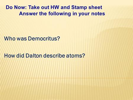 Who was Democritus? How did Dalton describe atoms? Do Now: Take out HW and Stamp sheet Answer the following in your notes.