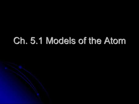 Ch. 5.1 Models of the Atom. The Development of Atomic Models Rutherford's model, with the protons and neutrons in a nucleus surrounded by electrons, couldn't.