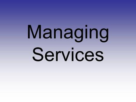 Managing Services. What is a Service? Any intangible activity or benefit that an organization provides to customers in exchange for money or something.