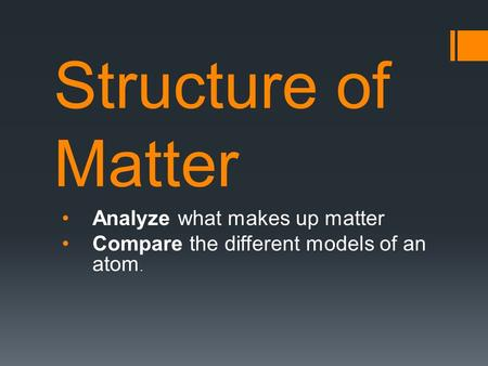 Structure of Matter Analyze what makes up matter Compare the different models of an atom.