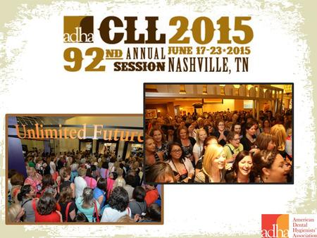 Network with over 2,500 Hygienists CLL: Music City Center Business Meeting: Omni Nashville Over 28 Cutting-Edge CE Sessions Many evening receptions/networking.