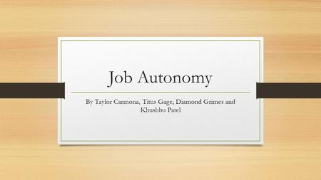 Job Autonomy By Taylor Carmona, Titus Gage, Diamond Grimes and Khushbu Patel.