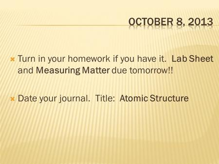  Turn in your homework if you have it. Lab Sheet and Measuring Matter due tomorrow!!  Date your journal. Title: Atomic Structure.