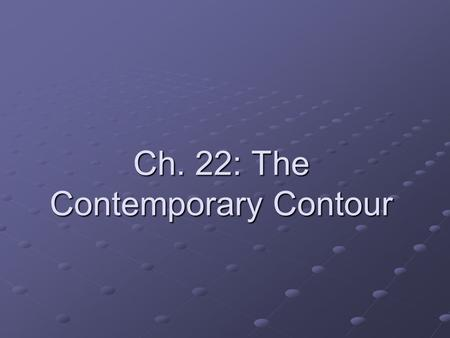 Ch. 22: The Contemporary Contour. Background You should have a basic understanding of the following aspects of 20 th century life: The fear of technological.