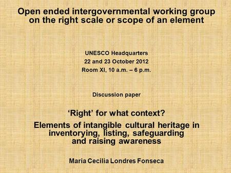 Open ended intergovernmental working group on the right scale or scope of an element UNESCO Headquarters 22 and 23 October 2012 Room XI, 10 a.m. – 6 p.m.