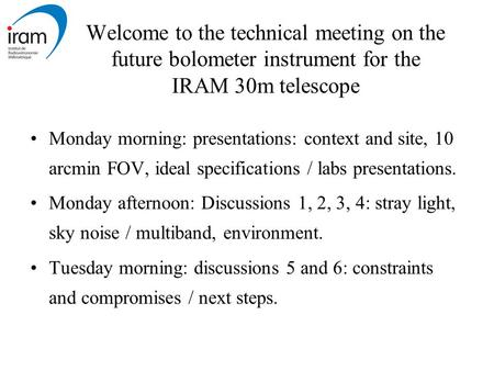 Welcome to the technical meeting on the future bolometer instrument for the IRAM 30m telescope Monday morning: presentations: context and site, 10 arcmin.