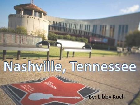 By: Libby Kuch. Nashville, Tennessee Nashville is the capital of Tennessee. It is located in the north western part of the state. Nashville is the second.