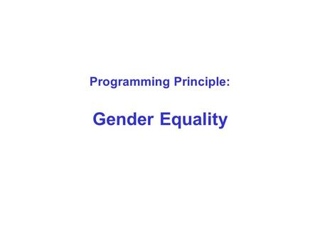 Programming Principle: Gender Equality. Gender Equality in the UN system Goal in its own right - UN Charter, heart of human rights, central to the mission.