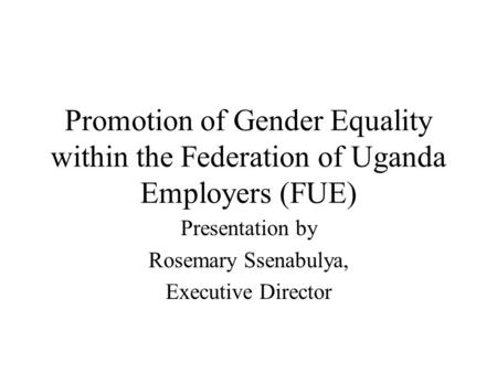 Promotion of Gender Equality within the Federation of Uganda Employers (FUE) Presentation by Rosemary Ssenabulya, Executive Director.