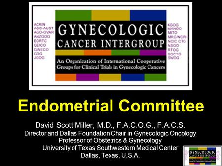 Endometrial Committee David Scott Miller, M.D., F.A.C.O.G., F.A.C.S. Director and Dallas Foundation Chair in Gynecologic Oncology Professor of Obstetrics.