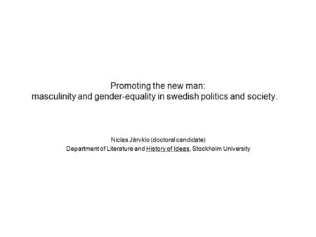 Promoting the new man: masculinity and gender-equality in swedish politics and society. Niclas Järvklo (doctoral candidate) Department of Literature and.