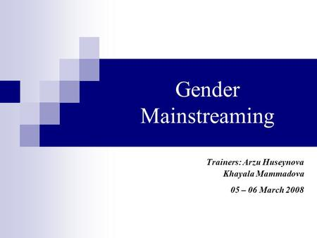 Gender Mainstreaming Trainers: Arzu Huseynova Khayala Mammadova 05 – 06 March 2008.
