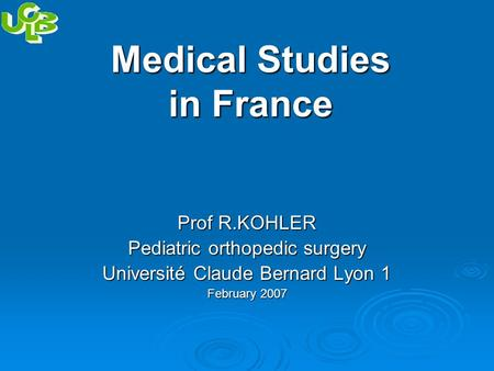Medical Studies in France Prof R.KOHLER Pediatric orthopedic surgery Université Claude Bernard Lyon 1 February 2007.