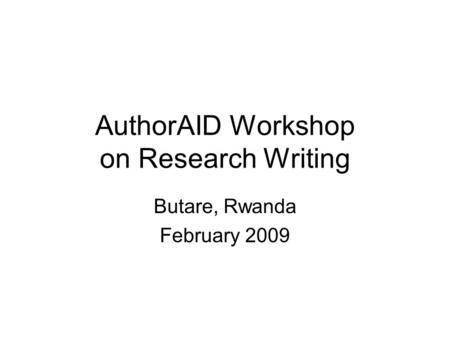 AuthorAID Workshop on Research Writing Butare, Rwanda February 2009.