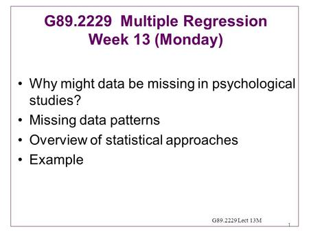 1 G89.2229 Lect 13M Why might data be missing in psychological studies? Missing data patterns Overview of statistical approaches Example G89.2229 Multiple.