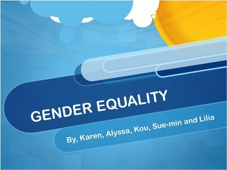 GENDER EQUALITY By, Karen, Alyssa, Kou, Sue-min and Lilia.