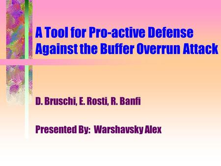 A Tool for Pro-active Defense Against the Buffer Overrun Attack D. Bruschi, E. Rosti, R. Banfi Presented By: Warshavsky Alex.