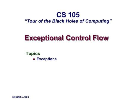 "Exceptional Control Flow Topics Exceptions except1.ppt CS 105 ""Tour of the Black Holes of Computing"""