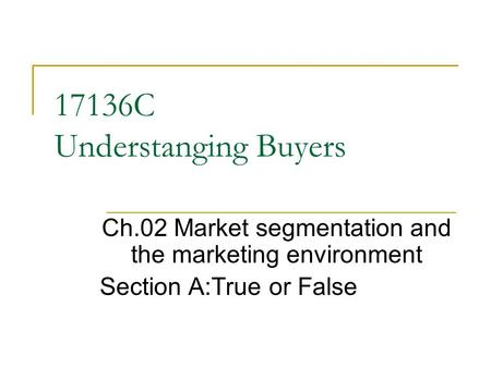 17136C Understanging Buyers Ch.02 Market segmentation and the marketing environment Section A:True or False.