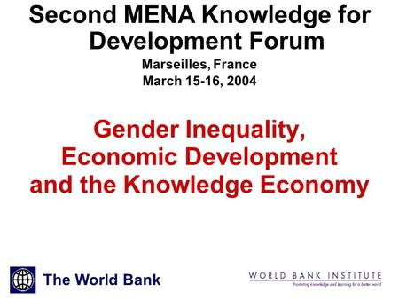 1 Gender Inequality, Economic Development and the Knowledge Economy Second MENA Knowledge for Development Forum Marseilles, France March 15-16, 2004 The.