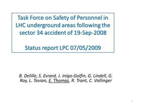 Task Force on Safety of Personnel in LHC underground areas following the sector 34 accident of 19-Sep-2008 Status report LPC 07/05/2009 B. Delille, S.