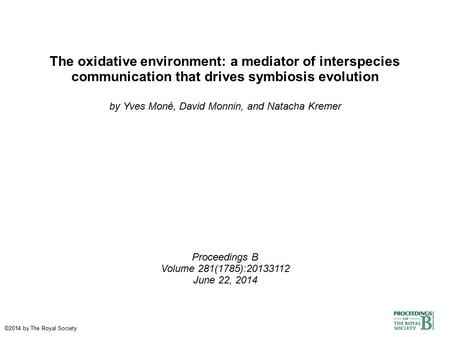 The oxidative environment: a mediator of interspecies communication that drives symbiosis evolution by Yves Moné, David Monnin, and Natacha Kremer Proceedings.