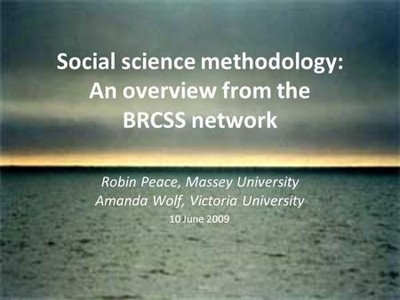 Social science methodology: An overview from the BRCSS network Robin Peace, Massey University Amanda Wolf, Victoria University 10 June 2009.