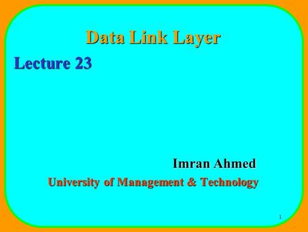1 Data Link Layer Lecture 23 Imran Ahmed University of Management & Technology.