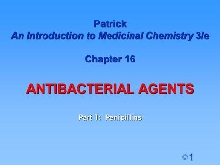 1 © Patrick An Introduction to Medicinal Chemistry 3/e Chapter 16 ANTIBACTERIAL AGENTS Part 1: Penicillins.