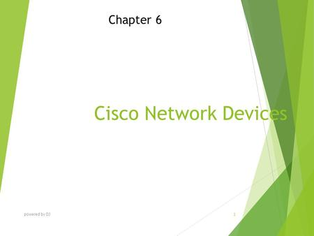 Cisco Network Devices Chapter 6 powered by DJ 1. Chapter Objectives At the end of this Chapter you will be able to:  Identify and explain various Cisco.