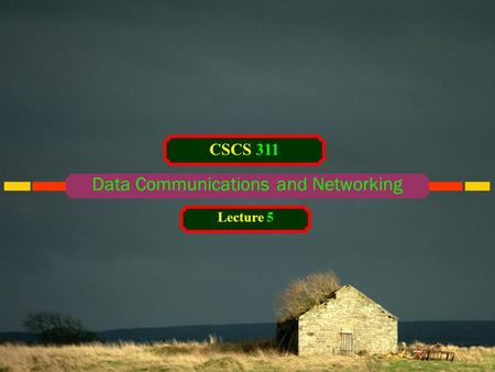 Data Communications and <strong>Networking</strong> CSCS 311 Lecture 5.