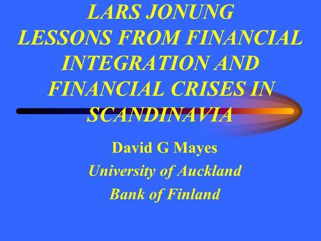 LARS JONUNG LESSONS FROM FINANCIAL INTEGRATION AND FINANCIAL CRISES IN SCANDINAVIA David G Mayes University of Auckland Bank of Finland.