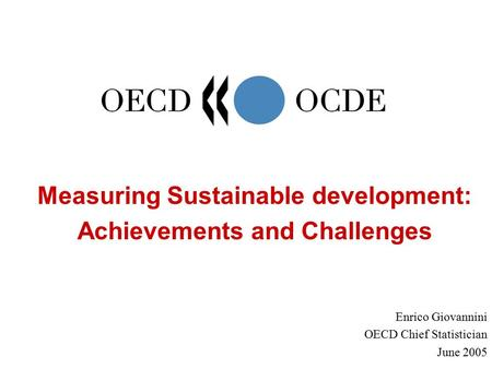 Measuring Sustainable development: Achievements and Challenges Enrico Giovannini OECD Chief Statistician June 2005.