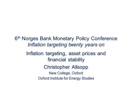 6 th Norges Bank Monetary Policy Conference Inflation targeting twenty years on Inflation targeting, asset prices and financial stability Christopher Allsopp.