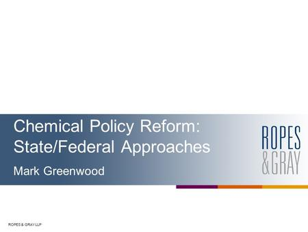 ROPES & GRAY LLP Chemical Policy Reform: State/Federal Approaches Mark Greenwood.