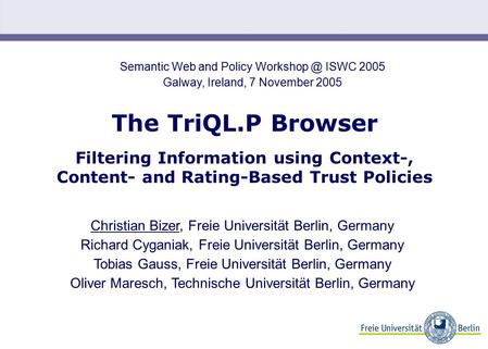 The TriQL.P Browser Filtering Information using Context-, Content- and Rating-Based Trust Policies Christian Bizer, Freie Universität Berlin, Germany Richard.