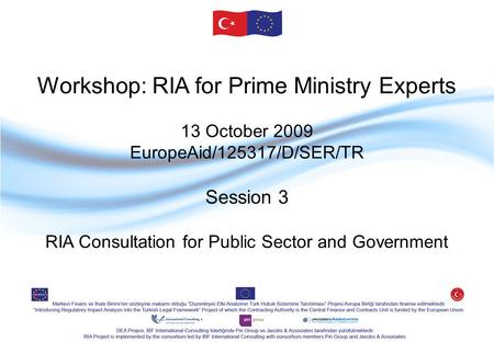 Workshop: RIA for Prime Ministry Experts 13 October 2009 EuropeAid/125317/D/SER/TR Session 3 RIA Consultation for Public Sector and Government.