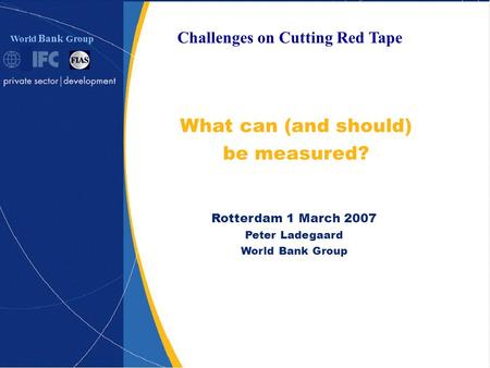 World Bank Group What can (and should) be measured? Rotterdam 1 March 2007 Peter Ladegaard World Bank Group Challenges on Cutting Red Tape.