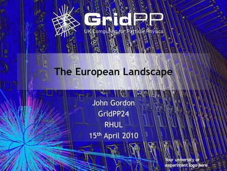 Your university or experiment logo here The European Landscape John Gordon GridPP24 RHUL 15 th April 2010.
