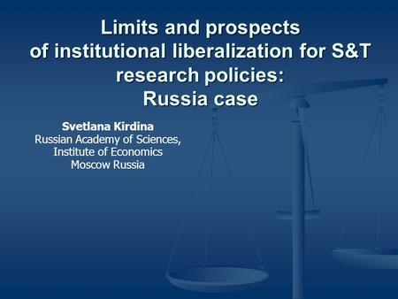 Limits and prospects of institutional liberalization for S&T research policies: Russia case Svetlana Kirdina Russian Academy of Sciences, Institute of.