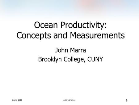6 June 2011ACE workshop 1 Ocean Productivity: Concepts and Measurements John Marra Brooklyn College, CUNY.