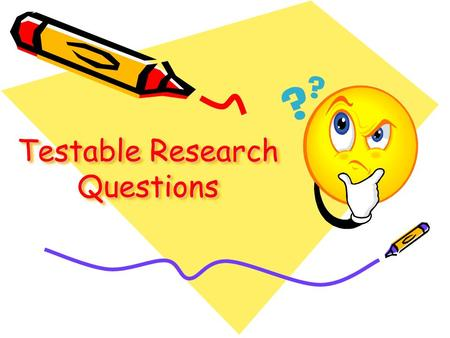 "Testable Research Questions. What is a ""Testable Question?"" A testable question is one that can be answered by designing and conducting an experiment."