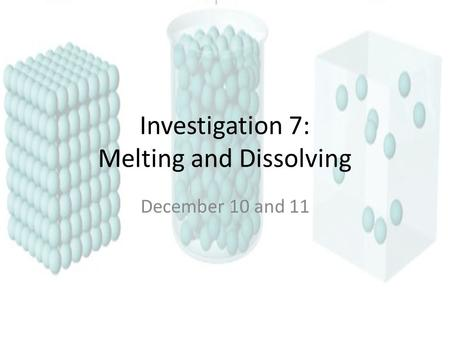 Investigation 7: Melting and Dissolving December 10 and 11.
